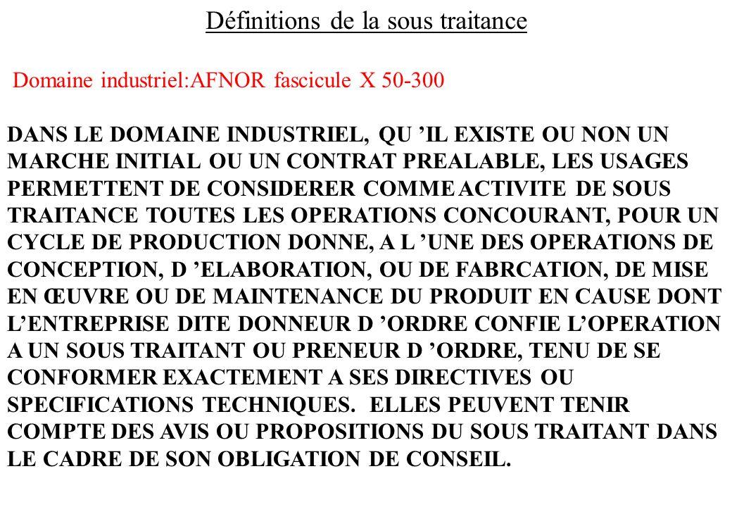 Définitions de la sous traitance Domaine industriel:AFNOR fascicule X 50-300 DANS LE DOMAINE INDUSTRIEL, QU IL EXISTE OU NON UN MARCHE INITIAL OU UN C