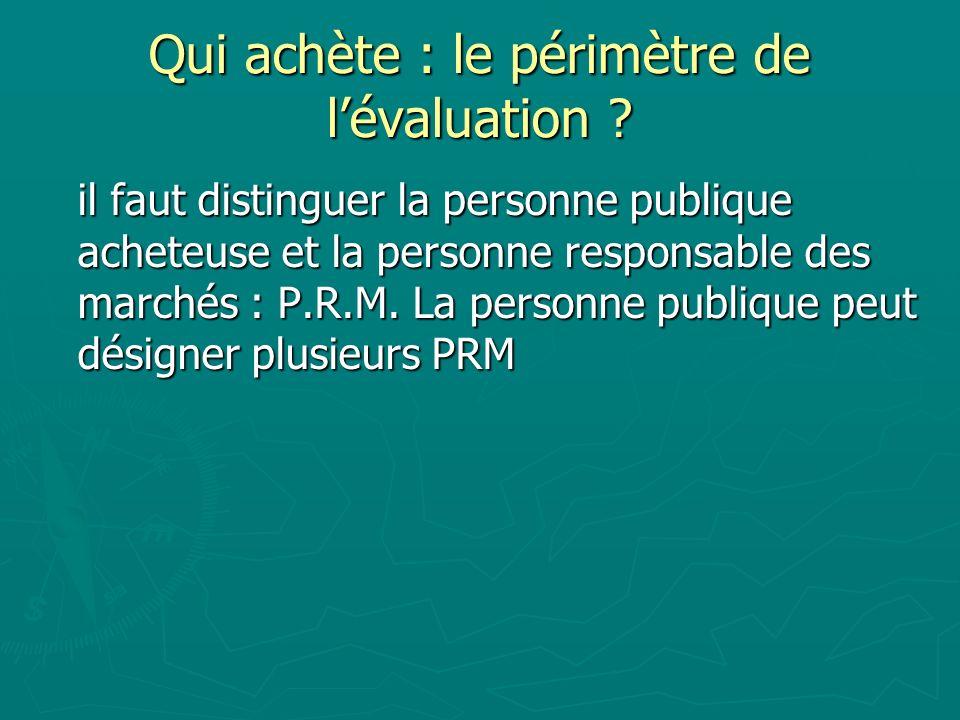 Qui achète : le périmètre de lévaluation ? il faut distinguer la personne publique acheteuse et la personne responsable des marchés : P.R.M. La person