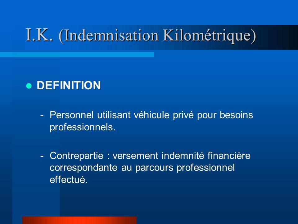 I.K. (Indemnisation Kilométrique) DEFINITION -Personnel utilisant véhicule privé pour besoins professionnels. -Contrepartie : versement indemnité fina