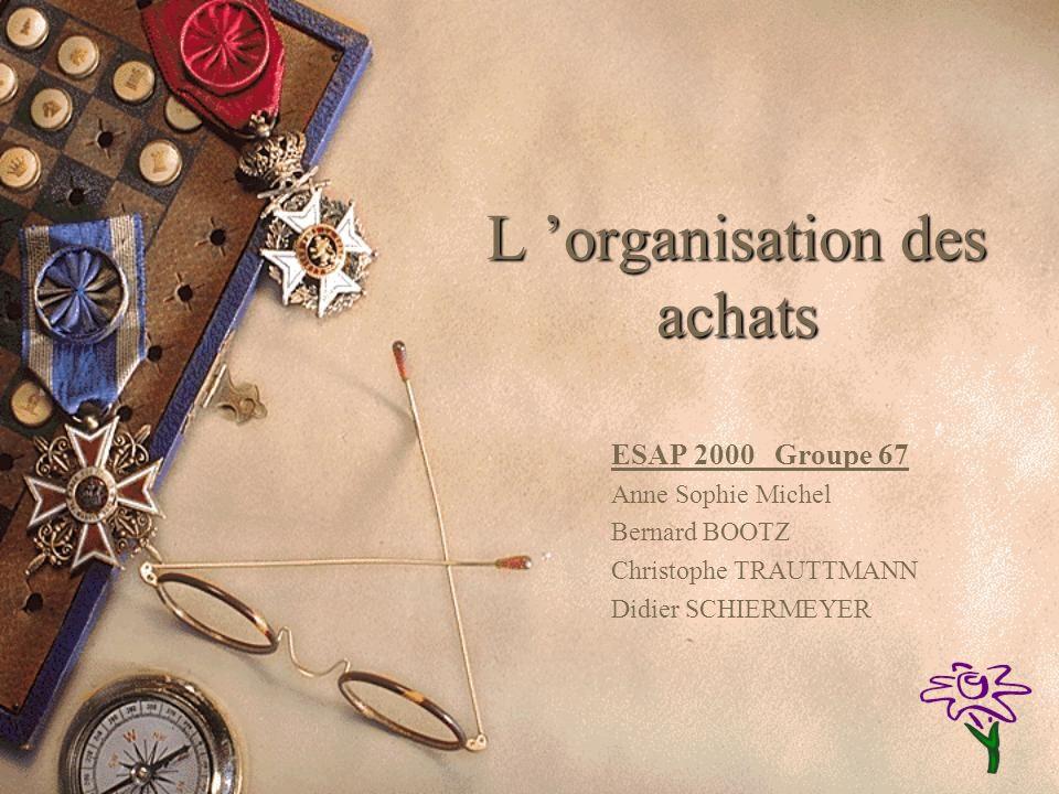 L organisation des achats ESAP 2000 Groupe 67 Anne Sophie Michel Bernard BOOTZ Christophe TRAUTTMANN Didier SCHIERMEYER
