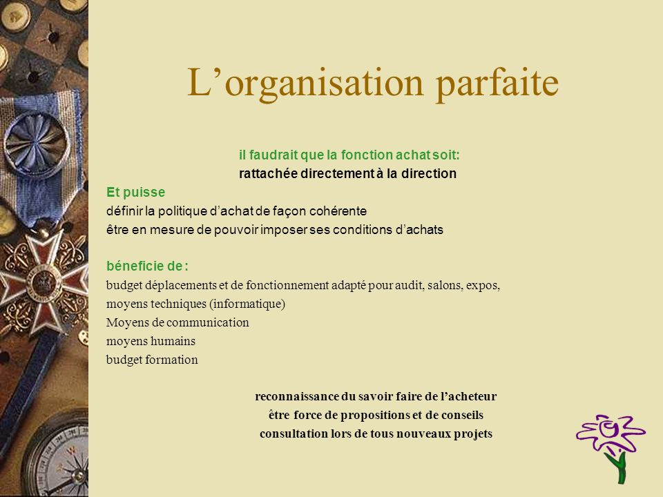 Lorganisation parfaite il faudrait que la fonction achat soit: rattachée directement à la direction Et puisse définir la politique dachat de façon coh