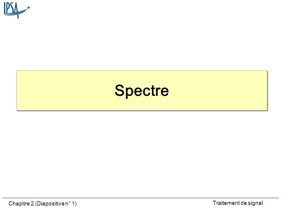 Traitement de signal Chapitre 2 (Diapositive n° 2) Spectre Représentation de la fonction f(t) par les raies traduisant les modules (amplitudes) de S n en fonction de F ou Spectre en puissance par les carrés de S n Rare mais essentiel: le spectre des phases