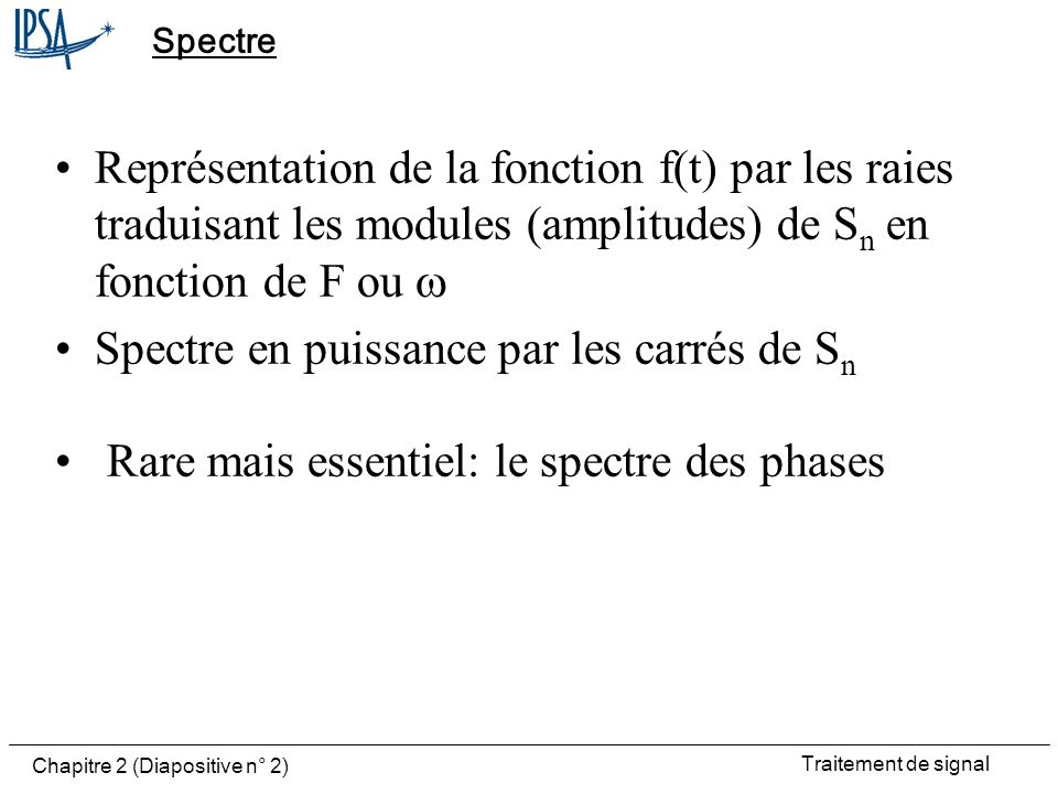 Traitement de signal Chapitre 2 (Diapositive n° 3) Spectre fonction f(t) Abscisse: axe Raies: modules de S n En amplitude en puissance des phases