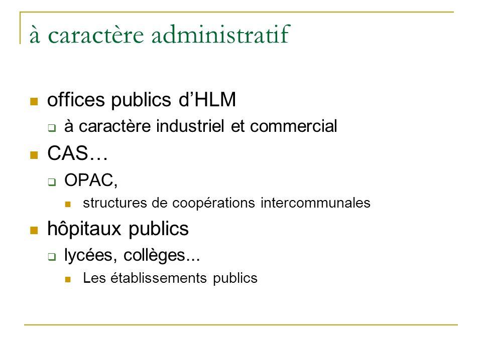 à caractère administratif offices publics dHLM à caractère industriel et commercial CAS… OPAC, structures de coopérations intercommunales hôpitaux publics lycées, collèges...