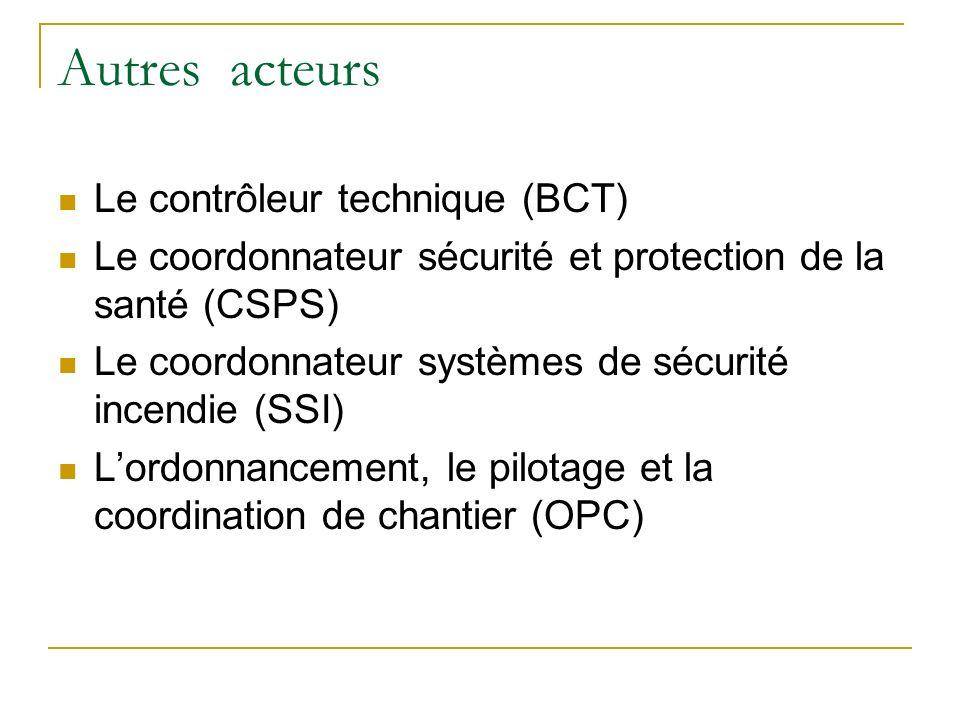 Autres acteurs Le contrôleur technique (BCT) Le coordonnateur sécurité et protection de la santé (CSPS) Le coordonnateur systèmes de sécurité incendie (SSI) Lordonnancement, le pilotage et la coordination de chantier (OPC)
