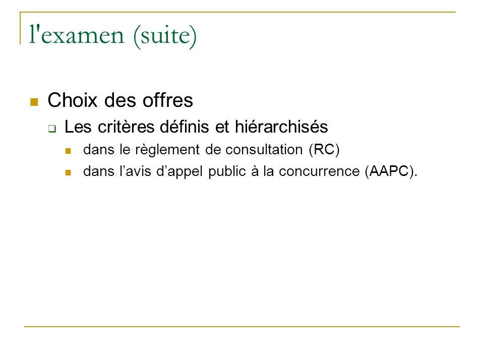 l examen (suite) Choix des offres Les critères définis et hiérarchisés dans le règlement de consultation (RC) dans lavis dappel public à la concurrence (AAPC).