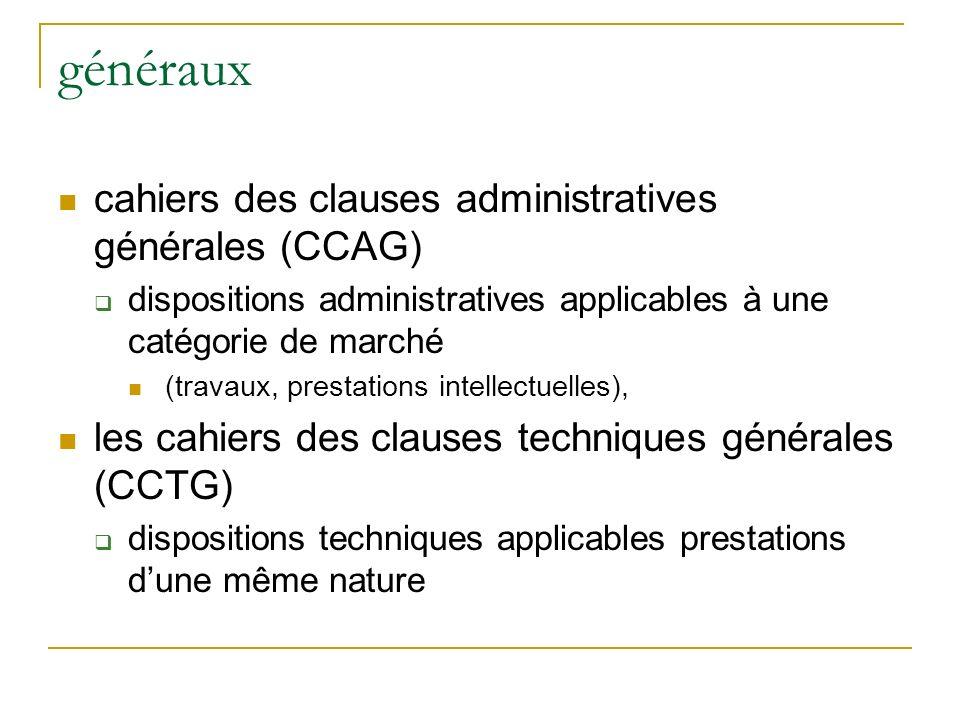 généraux cahiers des clauses administratives générales (CCAG) dispositions administratives applicables à une catégorie de marché (travaux, prestations intellectuelles), les cahiers des clauses techniques générales (CCTG) dispositions techniques applicables prestations dune même nature