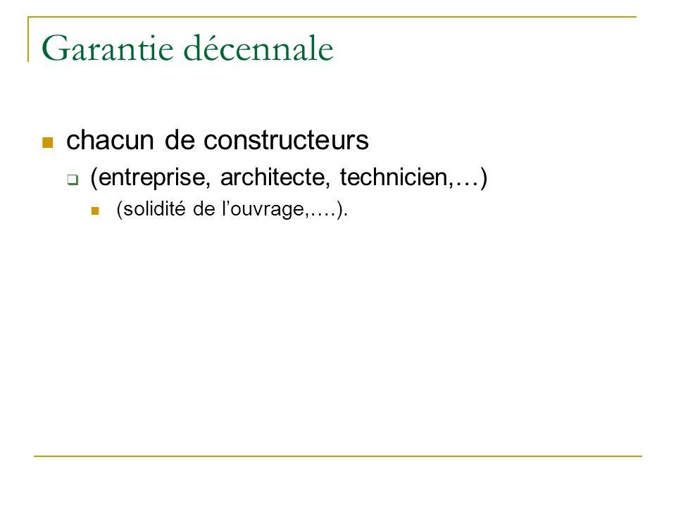 Garantie décennale chacun de constructeurs (entreprise, architecte, technicien,…) (solidité de louvrage,….).