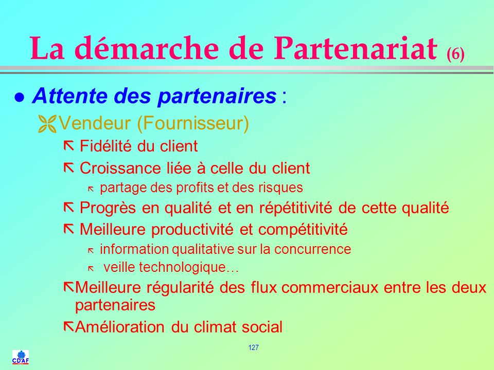 126 La démarche de Partenariat (5) l Attentes des partenaires : ¶ Acheteur (client) ã Une réduction du temps de réponse dans les échanges ã Le respect