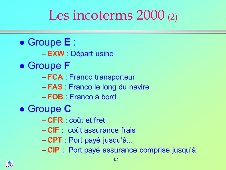 138 INCOTERMS 2000 (1) l Les INCOTERMS peuvent être classés en 4 groupes distincts : »Groupe E (départ) »Groupe F (transport principal non acquitté) »