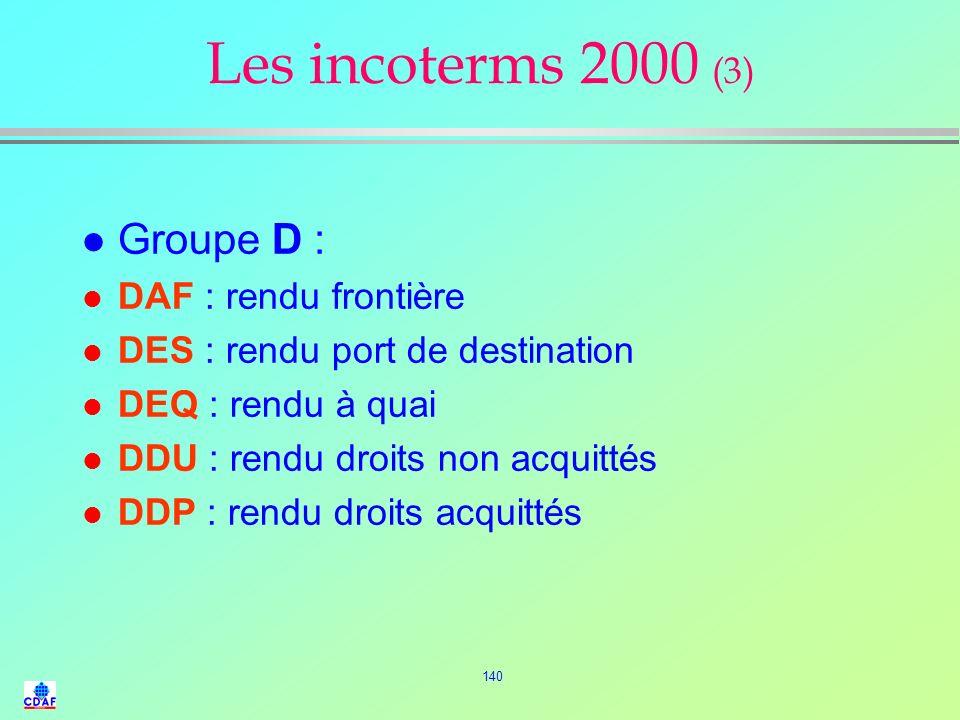 139 Les incoterms 2000 (2) l Groupe E : –EXW : Départ usine l Groupe F –FCA : Franco transporteur –FAS : Franco le long du navire –FOB : Franco à bord