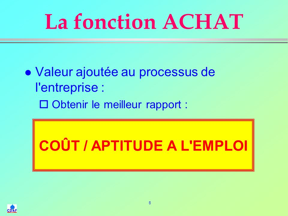 8 La fonction ACHAT l Valeur ajoutée au processus de l entreprise : o Obtenir le meilleur rapport : COUT / APTITUDE A L EMPLOI COÛT / APTITUDE A L EMPLOI