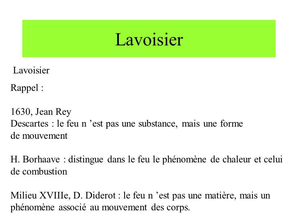 Lavoisier Rappel : 1630, Jean Rey Descartes : le feu n est pas une substance, mais une forme de mouvement H. Borhaave : distingue dans le feu le phéno