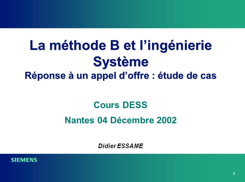 1 Cours DESS Nantes 04 Décembre 2002 La méthode B et lingénierie Système Réponse à un appel doffre : étude de cas Didier ESSAME