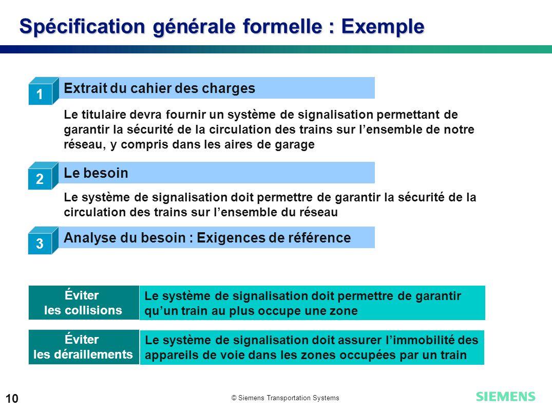 © Siemens Transportation Systems 10 Spécification générale formelle : Exemple 1 Extrait du cahier des charges Le titulaire devra fournir un système de