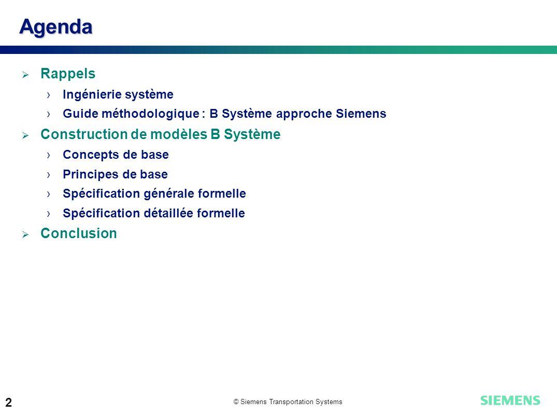 © Siemens Transportation Systems 2 Agenda Rappels Ingénierie système Guide méthodologique : B Système approche Siemens Construction de modèles B Systè