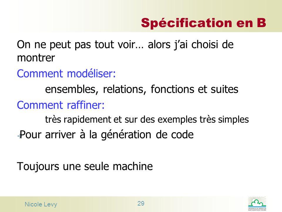 Nicole Levy 29 Spécification en B On ne peut pas tout voir… alors jai choisi de montrer Comment modéliser: ensembles, relations, fonctions et suites C