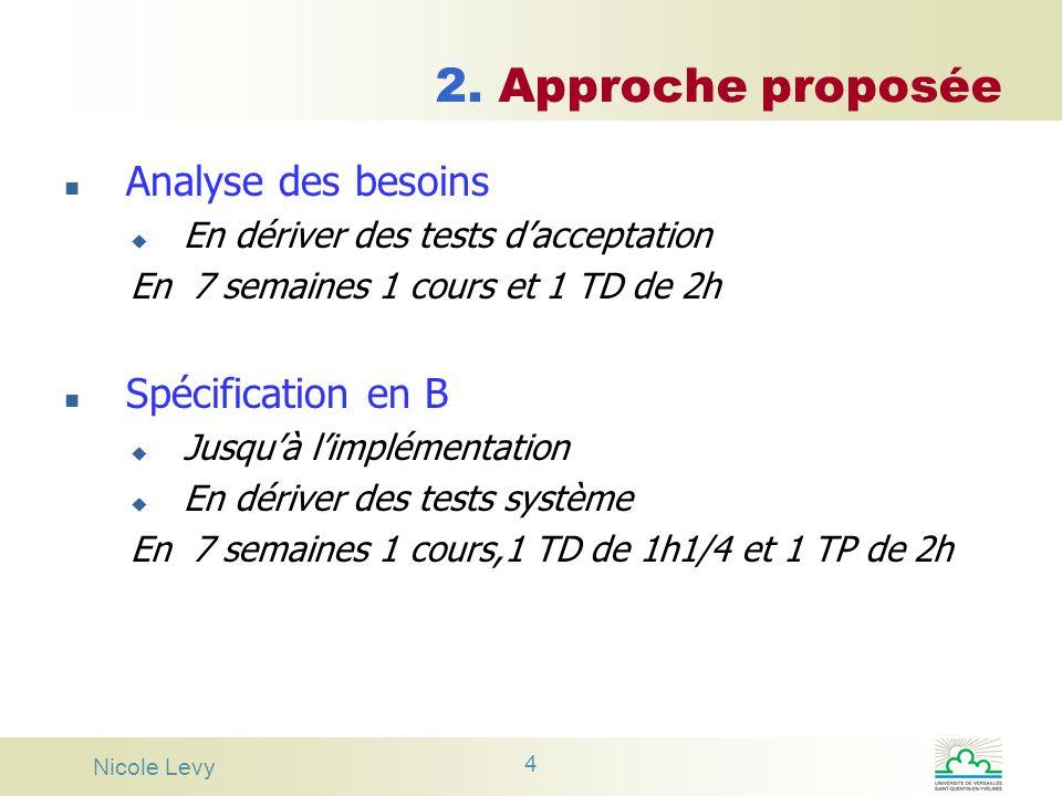 Nicole Levy 4 2. Approche proposée n Analyse des besoins u En dériver des tests dacceptation En 7 semaines 1 cours et 1 TD de 2h n Spécification en B