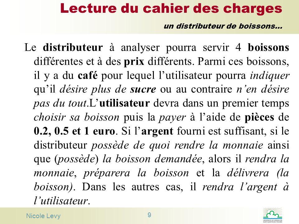 Nicole Levy 9 Lecture du cahier des charges un distributeur de boissons... Le distributeur à analyser pourra servir 4 boissons différentes et à des pr