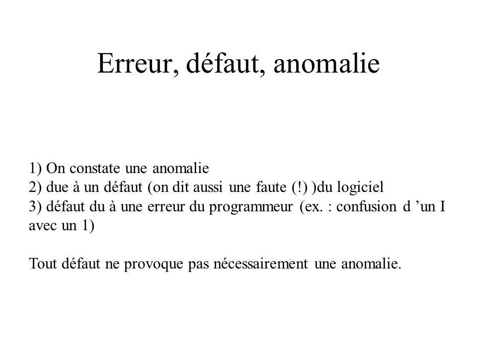 Erreur, défaut, anomalie 1) On constate une anomalie 2) due à un défaut (on dit aussi une faute (!) )du logiciel 3) défaut du à une erreur du programmeur (ex.