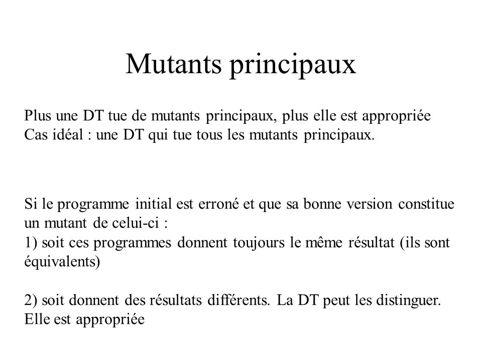 Mutants (suite) Mutants secondaires Donnent pour toutes les DT les mêmes résultats que ceux du programme initial var a, b, c : interger; begin if a < b then c := a; end i)if a <= b - 1 then c := a; ii)if a + 1 <= b then c := a; iii) if a < b then c := a + 0;