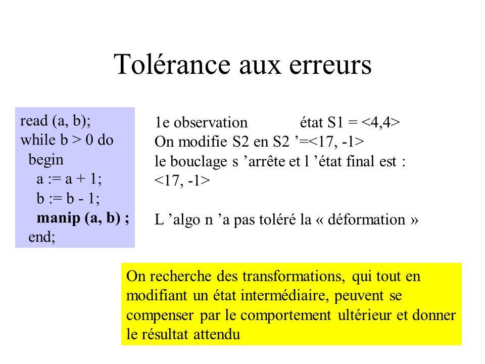 Tolérance aux erreurs read (a, b); while b > 0 do begin a := a + 1; b := b - 1; manip (a, b) ; end; Manip(a, b) permet d observer et modifier les vale