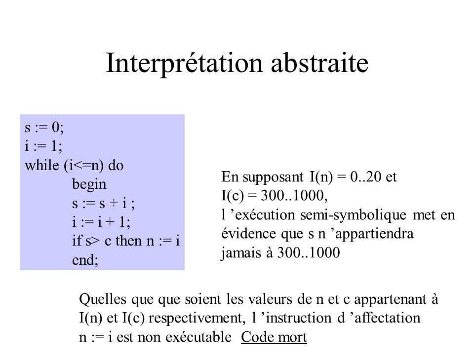Interprétation abstraite s := 0; i := 1; while (i<=n) do begin s := s + i ; i := i + 1; if s> c then n := i end; But du programmeur : calculer la somm