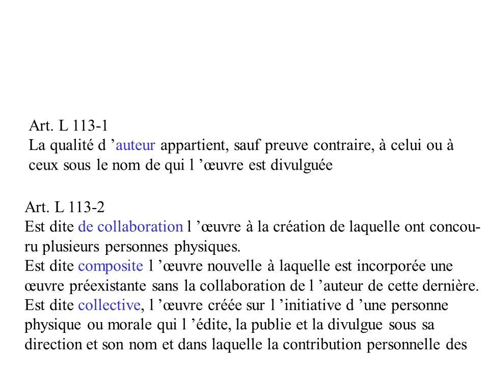 Art. L 113-1 La qualité d auteur appartient, sauf preuve contraire, à celui ou à ceux sous le nom de qui l œuvre est divulguée Art. L 113-2 Est dite d