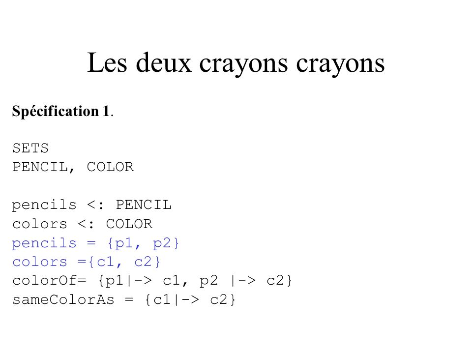 Les deux crayons crayons Spécification 1. SETS PENCIL, COLOR pencils <: PENCIL colors <: COLOR pencils = {p1, p2} colors ={c1, c2} colorOf= {p1|-> c1,