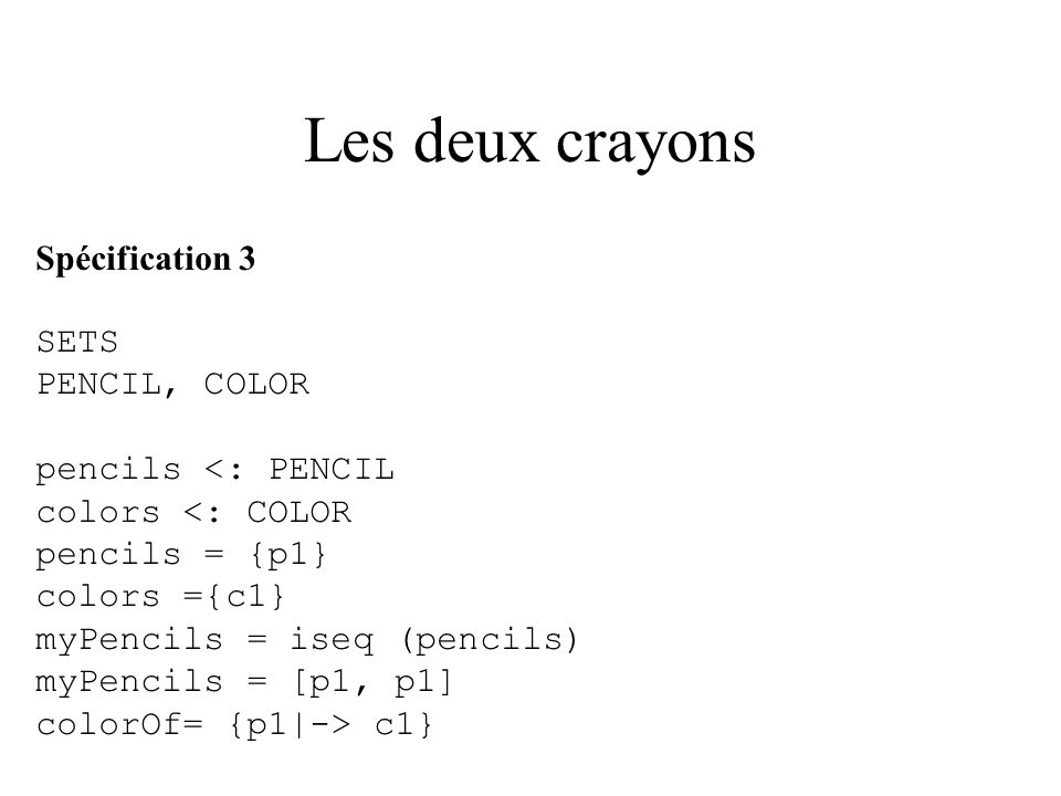 Les deux crayons Spécification 3 SETS PENCIL, COLOR pencils <: PENCIL colors <: COLOR pencils = {p1} colors ={c1} myPencils = iseq (pencils) myPencils