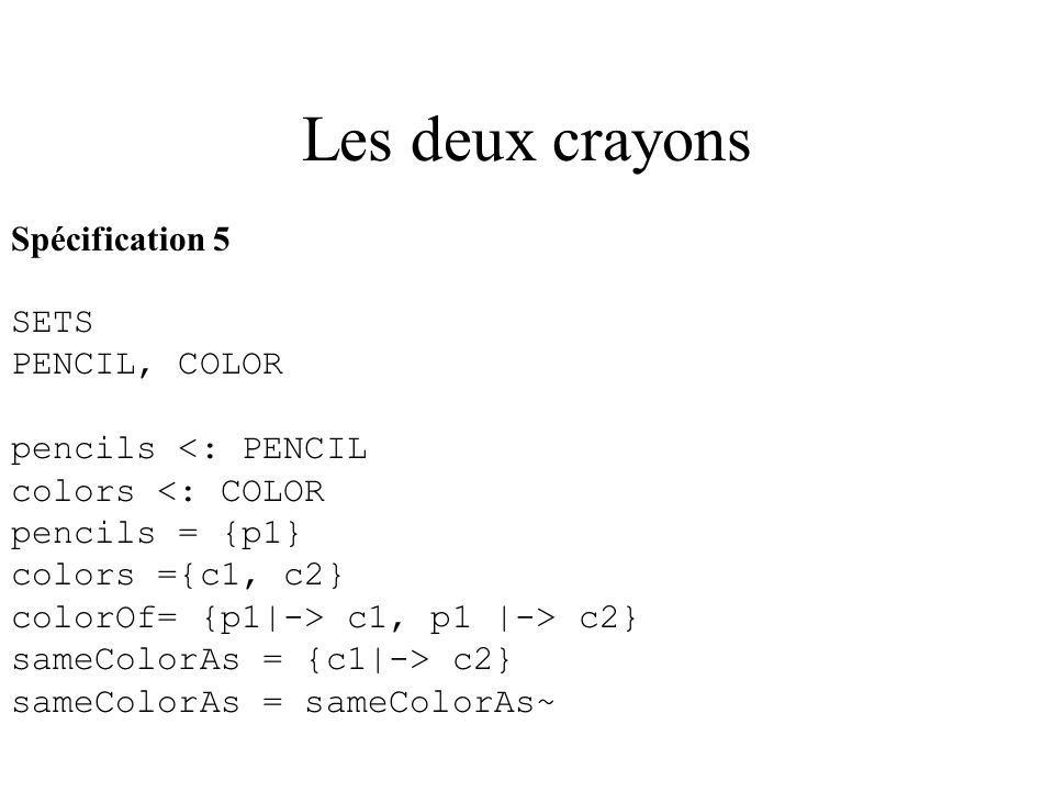 Les deux crayons Spécification 5 SETS PENCIL, COLOR pencils <: PENCIL colors <: COLOR pencils = {p1} colors ={c1, c2} colorOf= {p1|-> c1, p1 |-> c2} s