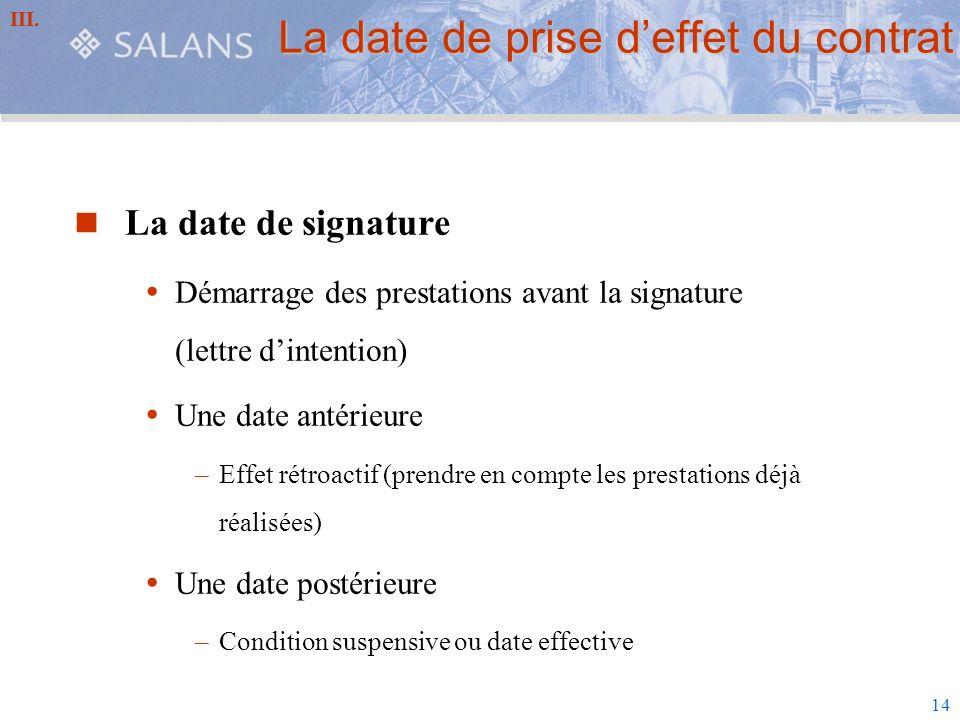 14 La date de prise deffet du contrat La date de signature Démarrage des prestations avant la signature (lettre dintention) Une date antérieure –Effet