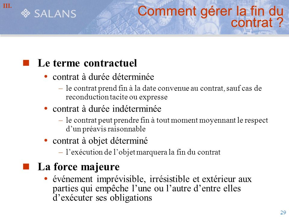 29 Comment gérer la fin du contrat ? Le terme contractuel contrat à durée déterminée –le contrat prend fin à la date convenue au contrat, sauf cas de