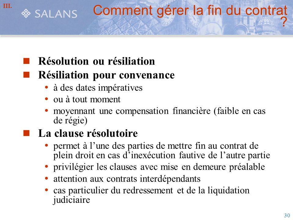 30 Comment gérer la fin du contrat ? Résolution ou résiliation Résiliation pour convenance à des dates impératives ou à tout moment moyennant une comp