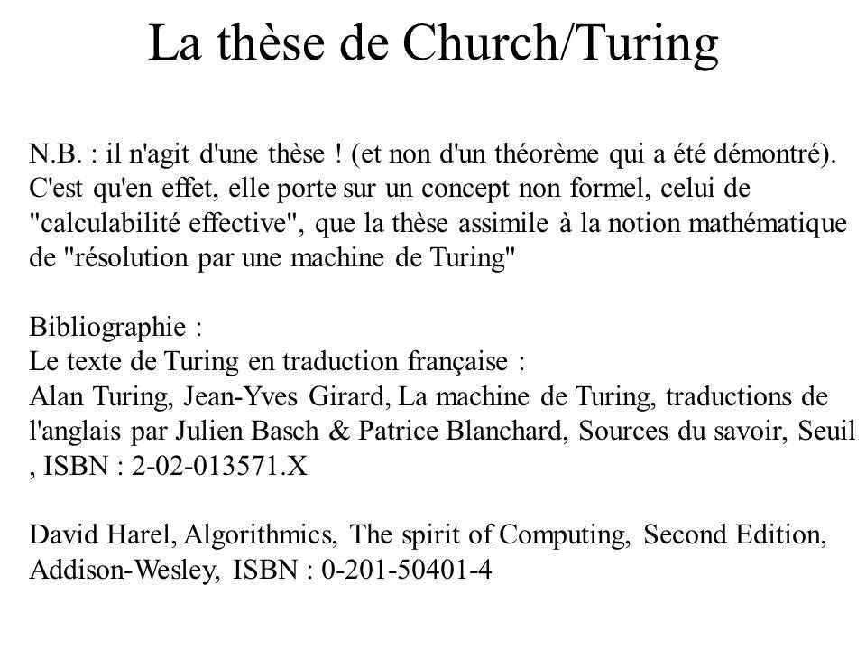 La thèse de Church/Turing N.B. : il n'agit d'une thèse ! (et non d'un théorème qui a été démontré). C'est qu'en effet, elle porte sur un concept non f