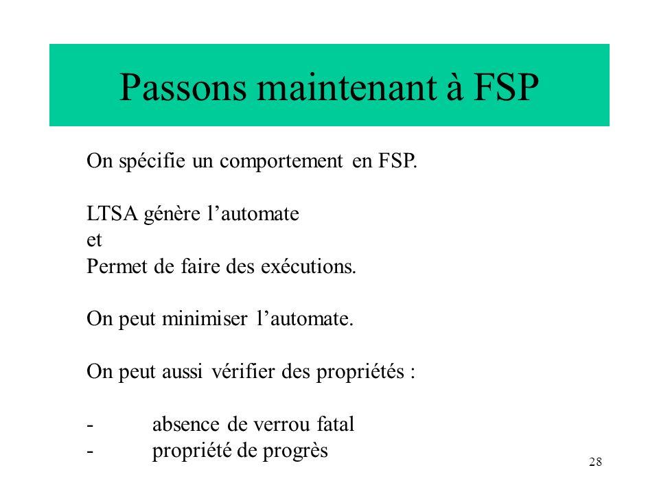 28 Passons maintenant à FSP On spécifie un comportement en FSP. LTSA génère lautomate et Permet de faire des exécutions. On peut minimiser lautomate.