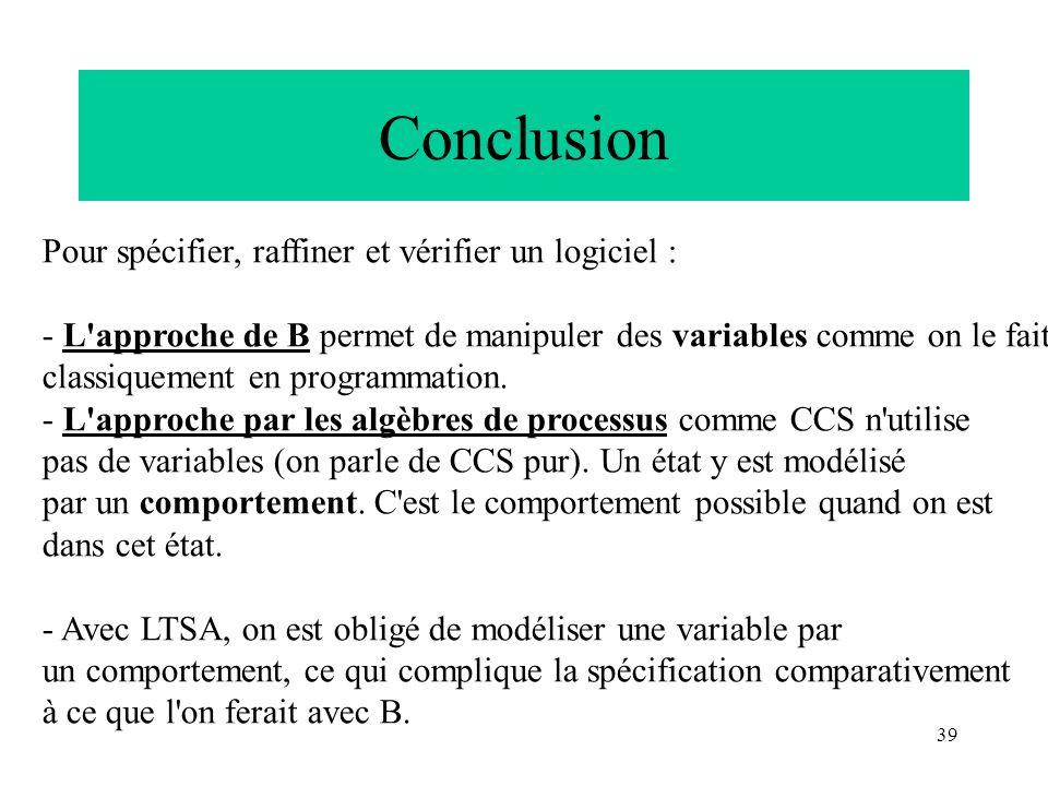 39 Conclusion Pour spécifier, raffiner et vérifier un logiciel : - L'approche de B permet de manipuler des variables comme on le fait classiquement en