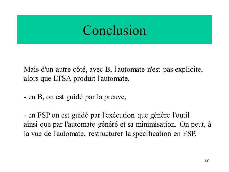 40 Conclusion Mais d'un autre côté, avec B, l'automate n'est pas explicite, alors que LTSA produit l'automate. - en B, on est guidé par la preuve, - e