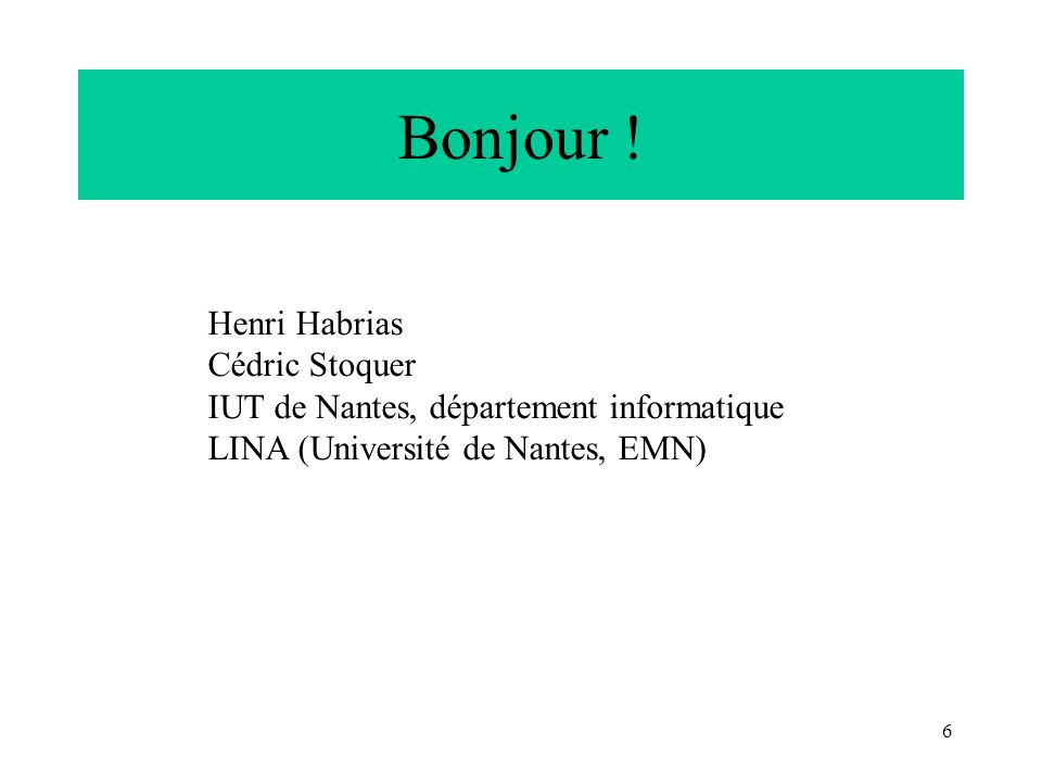 6 Bonjour ! Henri Habrias Cédric Stoquer IUT de Nantes, département informatique LINA (Université de Nantes, EMN)