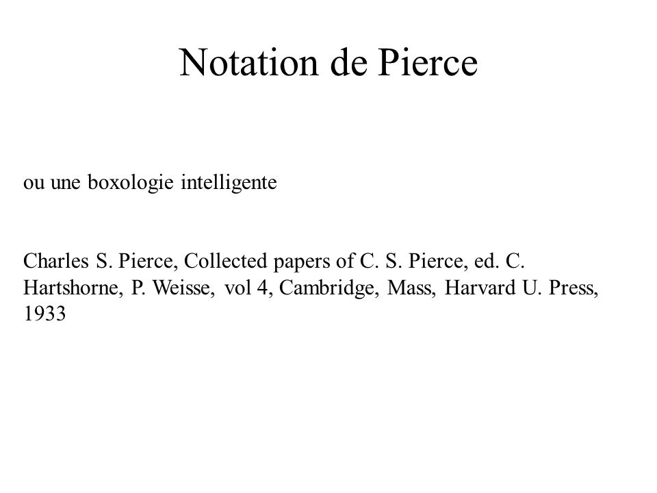 Notation de Pierce ou une boxologie intelligente Charles S. Pierce, Collected papers of C. S. Pierce, ed. C. Hartshorne, P. Weisse, vol 4, Cambridge,