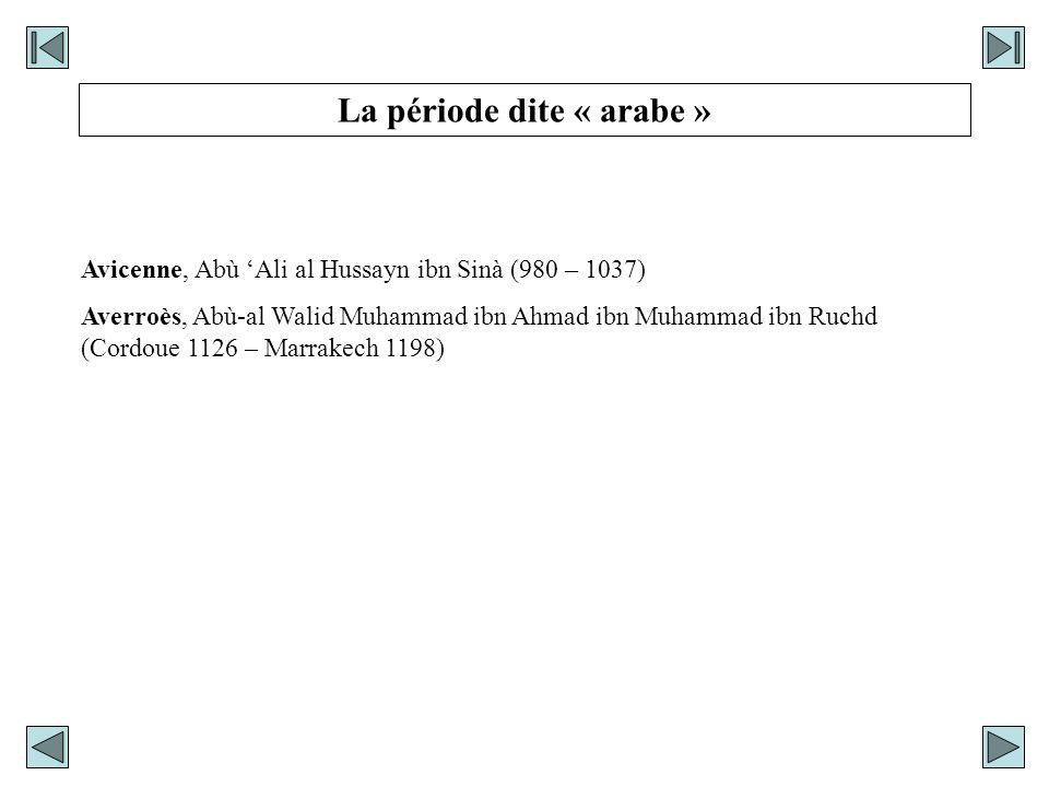 La période dite « arabe » Avicenne, Abù Ali al Hussayn ibn Sinà (980 – 1037) Averroès, Abù-al Walid Muhammad ibn Ahmad ibn Muhammad ibn Ruchd (Cordoue