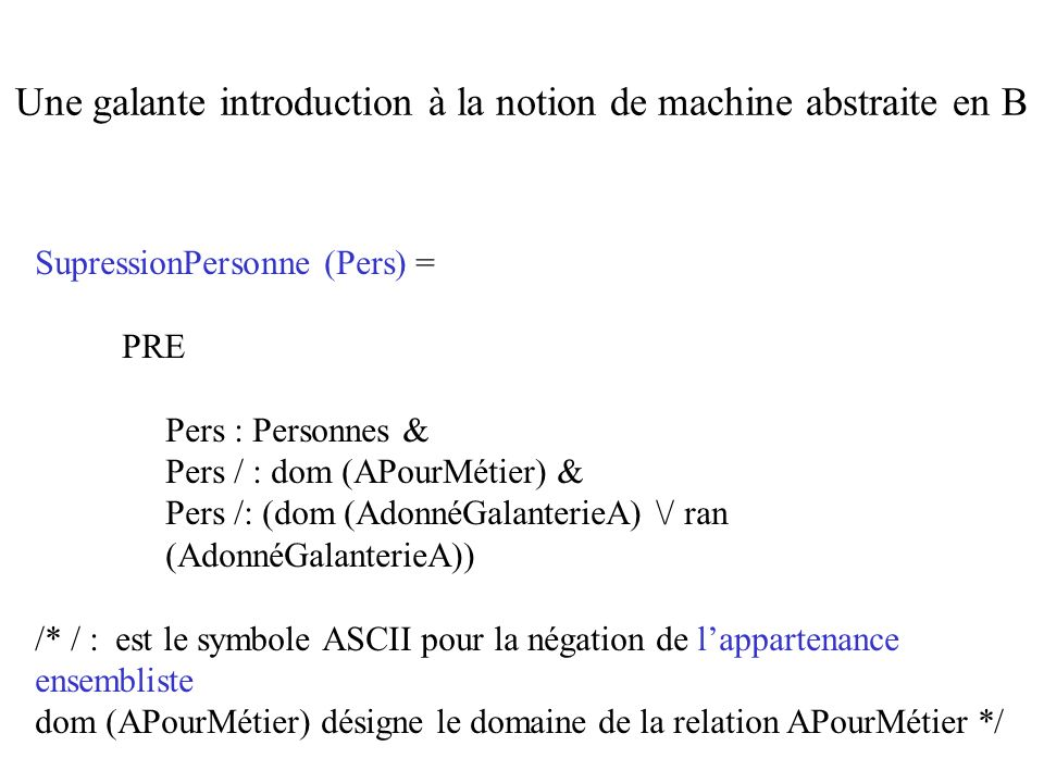 SupressionPersonne (Pers) = PRE Pers : Personnes & Pers / : dom (APourMétier) & Pers /: (dom (AdonnéGalanterieA) \/ ran (AdonnéGalanterieA)) /* / : est le symbole ASCII pour la négation de lappartenance ensembliste dom (APourMétier) désigne le domaine de la relation APourMétier */ Une galante introduction à la notion de machine abstraite en B