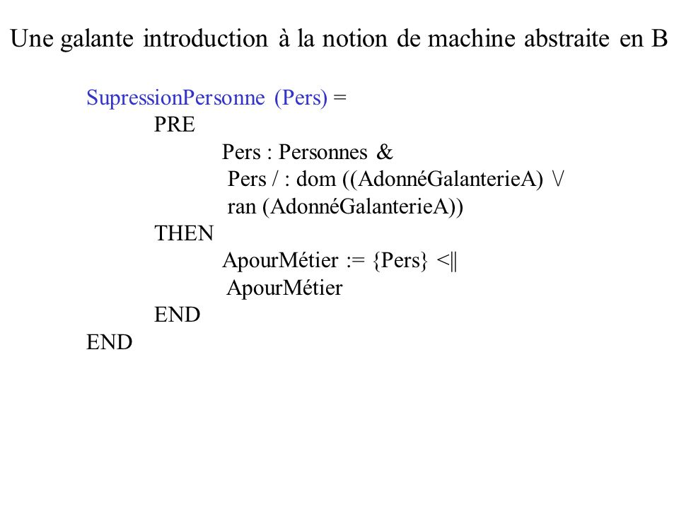 SupressionPersonne (Pers) = PRE Pers : Personnes & Pers / : dom ((AdonnéGalanterieA) \/ ran (AdonnéGalanterieA)) THEN ApourMétier := {Pers} <|| ApourM