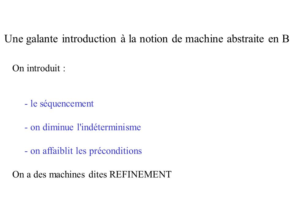 On introduit : - le séquencement - on diminue l indéterminisme - on affaiblit les préconditions On a des machines dites REFINEMENT Une galante introduction à la notion de machine abstraite en B