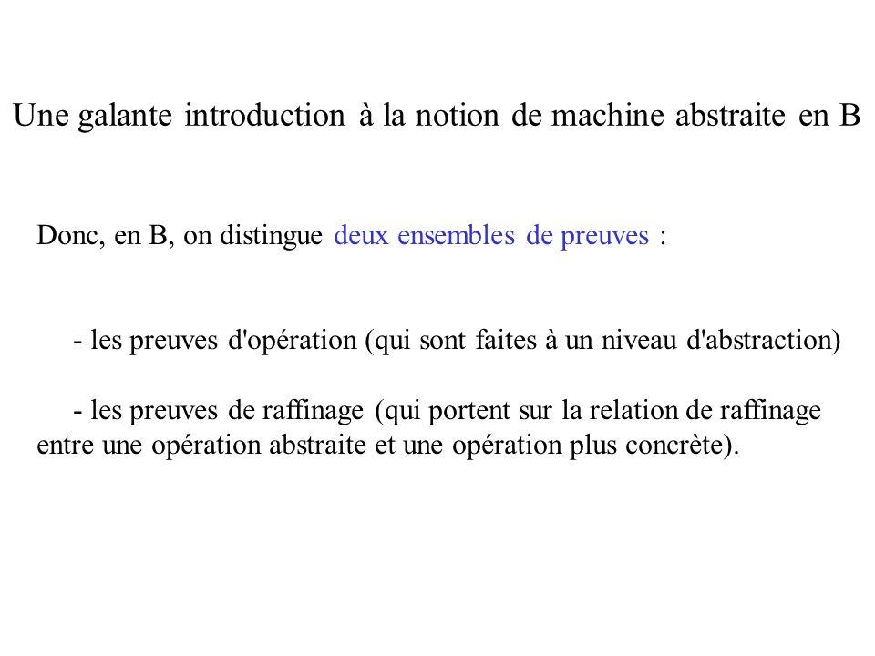 Donc, en B, on distingue deux ensembles de preuves : - les preuves d'opération (qui sont faites à un niveau d'abstraction) - les preuves de raffinage