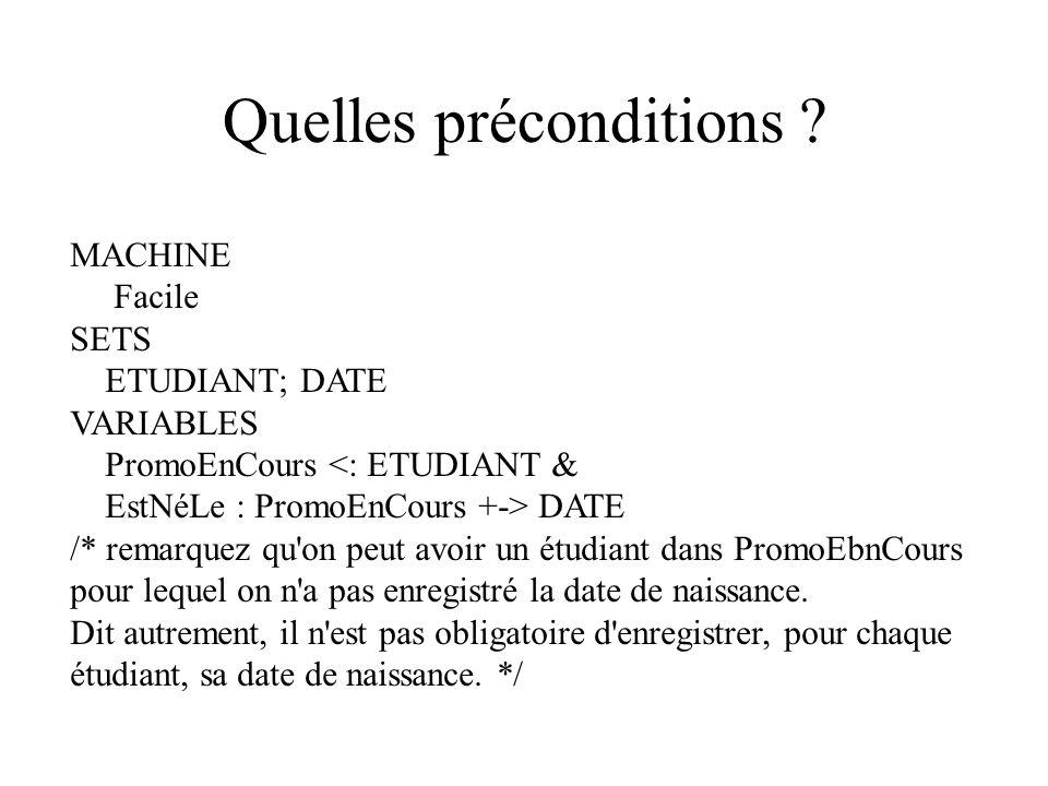 Quelles préconditions ? MACHINE Facile SETS ETUDIANT; DATE VARIABLES PromoEnCours <: ETUDIANT & EstNéLe : PromoEnCours +-> DATE /* remarquez qu'on peu