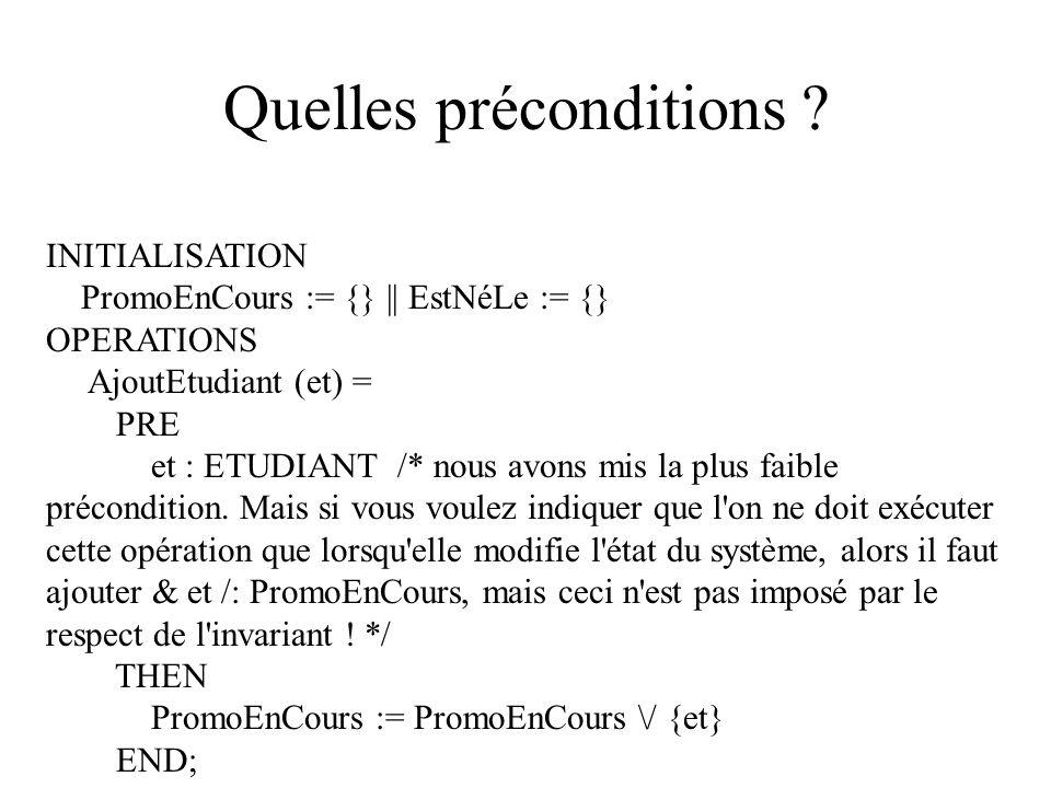 Quelles préconditions ? INITIALISATION PromoEnCours := {} || EstNéLe := {} OPERATIONS AjoutEtudiant (et) = PRE et : ETUDIANT /* nous avons mis la plus
