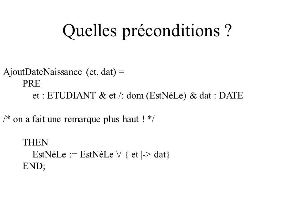 Quelles préconditions ? AjoutDateNaissance (et, dat) = PRE et : ETUDIANT & et /: dom (EstNéLe) & dat : DATE /* on a fait une remarque plus haut ! */ T