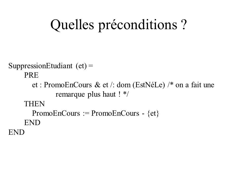 Quelles préconditions ? SuppressionEtudiant (et) = PRE et : PromoEnCours & et /: dom (EstNéLe) /* on a fait une remarque plus haut ! */ THEN PromoEnCo