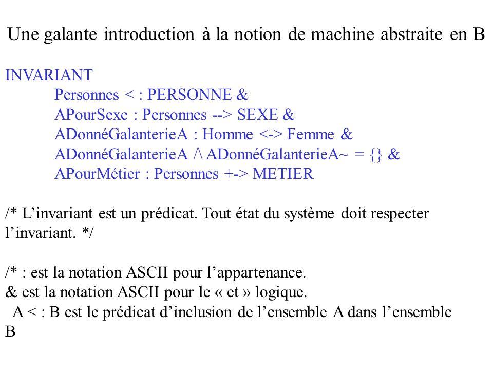 NouvelleGalanterie (Pers1, Pers2) = PRE Pers1 : Personnes & Pers2 : Personnes & Pers2  -> Pers1 /: AdonnéGalanterieA THEN AdonnéGalanterieA : = AdonnéGalanterieA \/ {Pers1  -> Pers2} END ; Une galante introduction à la notion de machine abstraite en B